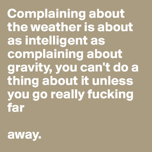 Complaining about the weather is about as intelligent as complaining about gravity, you can't do a thing about it unless you go really fucking far       away.