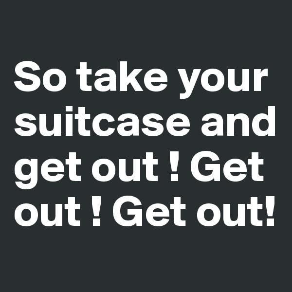 So take your suitcase and get out ! Get out ! Get out!
