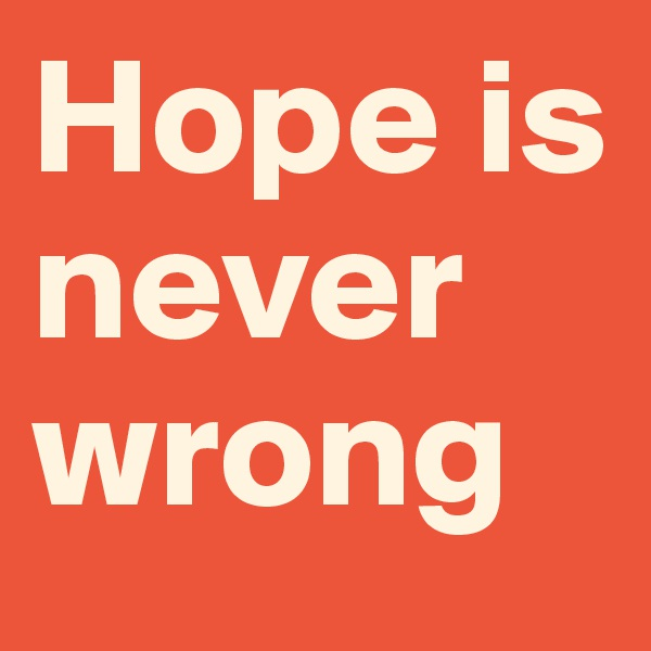 Hope is never wrong