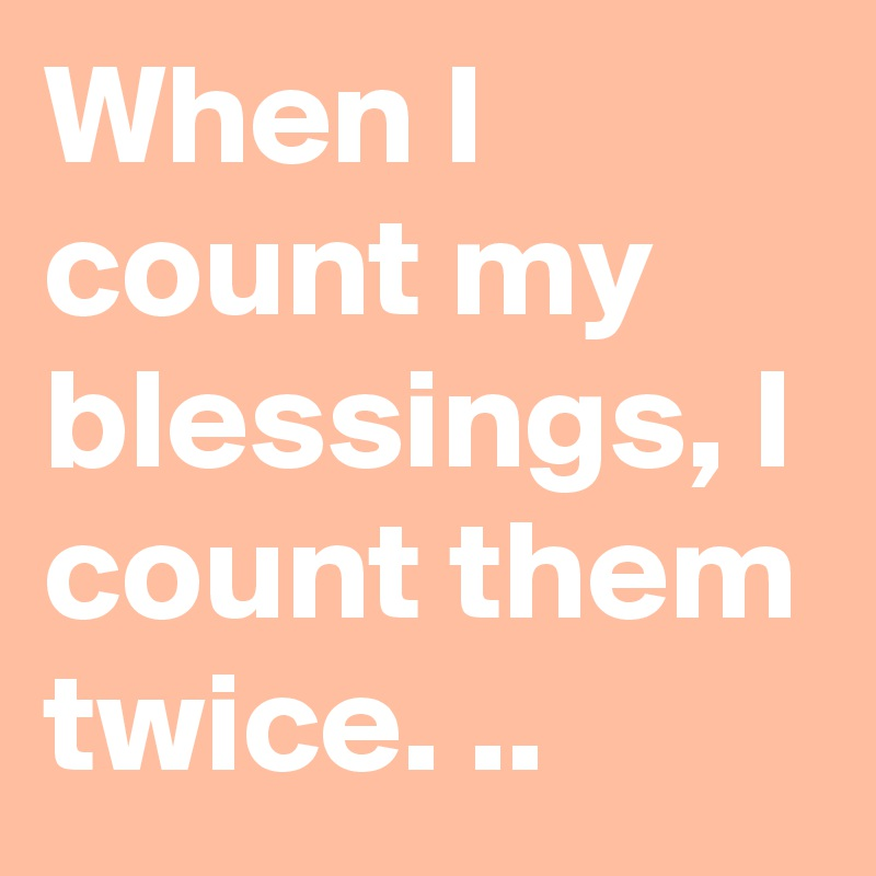 When I count my blessings, I count them twice. ..