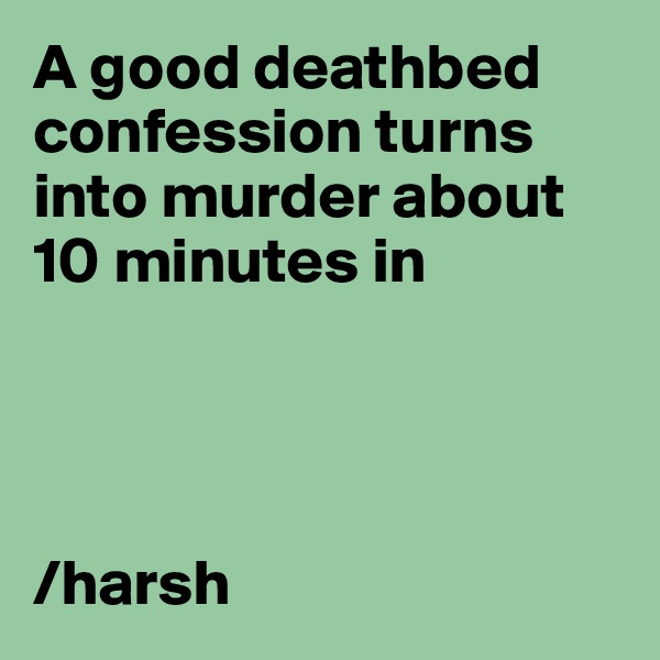 A good deathbed confession turns into murder about 10 minutes in     /harsh