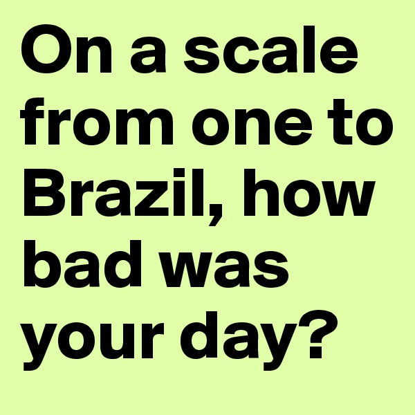 On a scale from one to Brazil, how bad was your day?