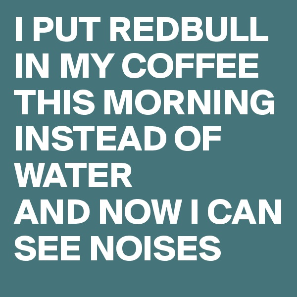 I PUT REDBULL IN MY COFFEE THIS MORNING INSTEAD OF WATER AND NOW I CAN SEE NOISES