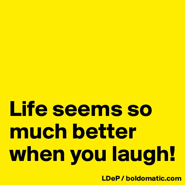 Life seems so much better when you laugh!
