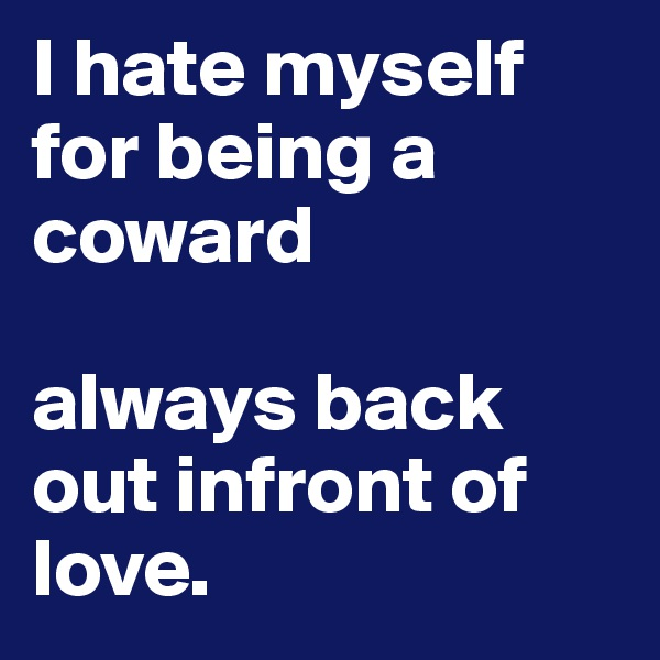 I hate myself for being a coward  always back out infront of love.