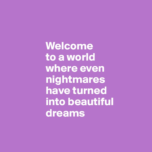 Welcome                   to a world                   where even                   nightmares                   have turned                   into beautiful                           dreams