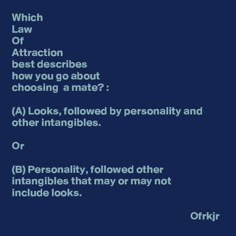 Which  Law Of  Attraction  best describes  how you go about  choosing  a mate? :  (A) Looks, followed by personality and other intangibles.  Or  (B) Personality, followed other intangibles that may or may not  include looks.                                                                                   Ofrkjr