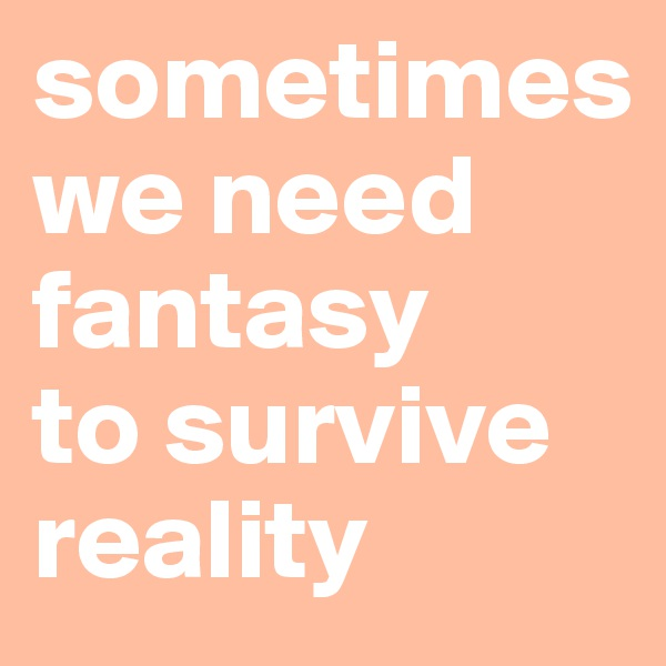 sometimes  we need fantasy  to survive reality
