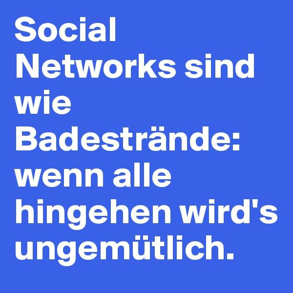Social Networks sind wie Badestrände: wenn alle hingehen wird's ungemütlich.