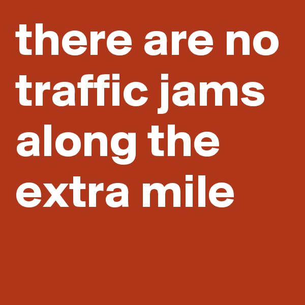 there are no traffic jams along the extra mile