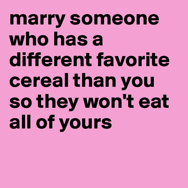marry someone who has a different favorite cereal than you so they won't eat all of yours