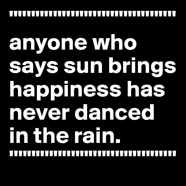 """"""""""""""""""""""""""""""""""""""""""""""""""""""""""""""""""""""""""""""" anyone who says sun brings happiness has never danced in the rain. ''"""""""""""""""""""""""""""""""""""""""""""""""""""""""""""""""""""""""""""