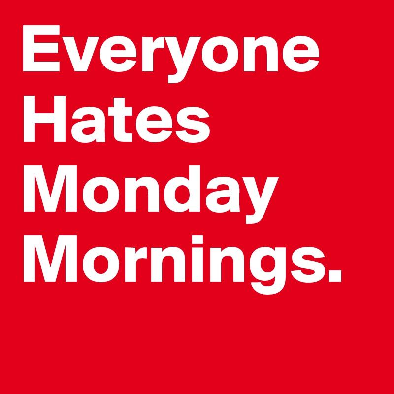 Everyone Hates Monday Mornings.