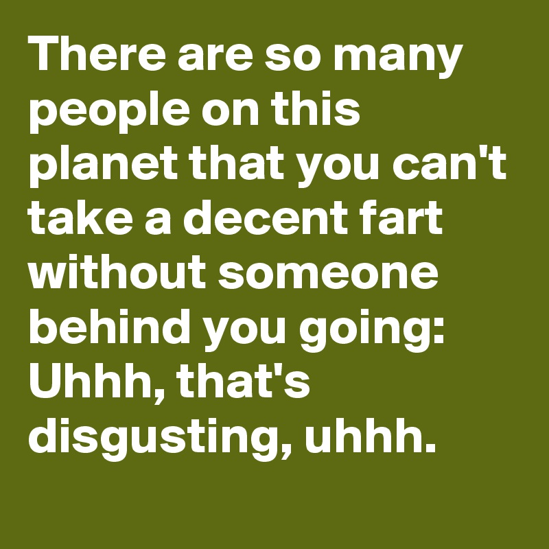 There are so many people on this planet that you can't take a decent fart without someone behind you going: Uhhh, that's disgusting, uhhh.