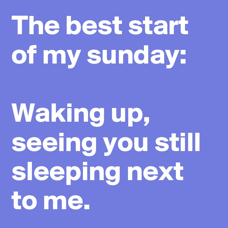 The best start of my sunday:  Waking up, seeing you still sleeping next to me.