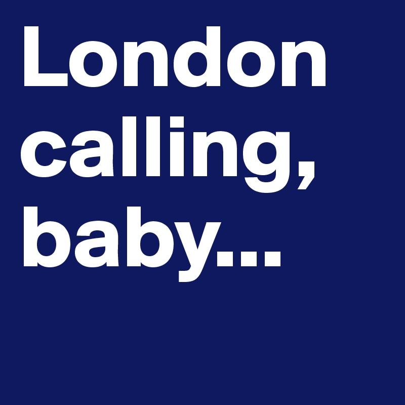 London calling, baby...