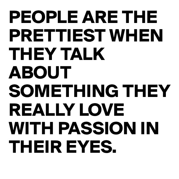 PEOPLE ARE THE PRETTIEST WHEN THEY TALK ABOUT SOMETHING THEY REALLY LOVE WITH PASSION IN THEIR EYES.