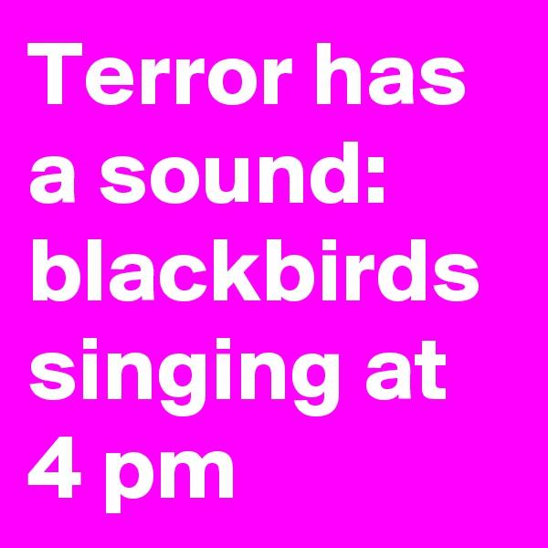 Terror has a sound:  blackbirds singing at 4 pm