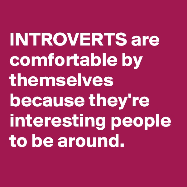 INTROVERTS are comfortable by themselves because they're interesting people to be around.