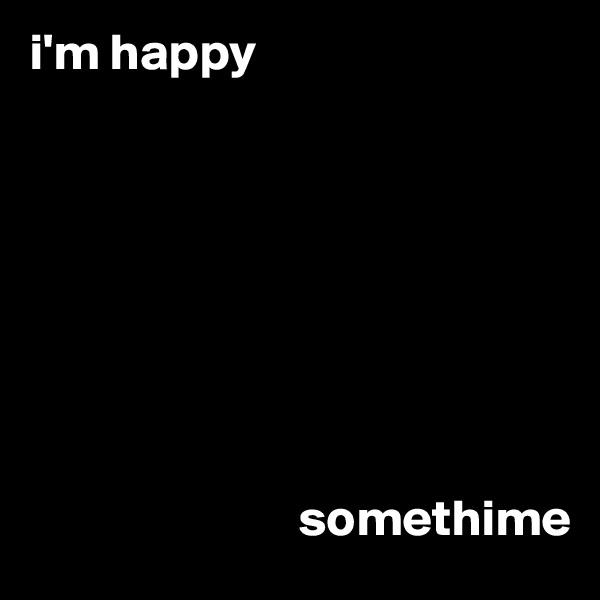 i'm happy                                    somethime
