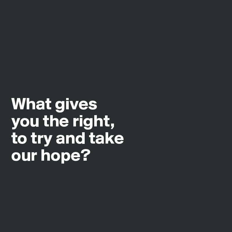 What gives  you the right,  to try and take  our hope?