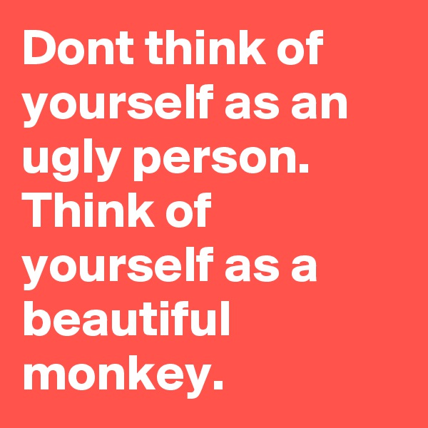 Dont think of yourself as an ugly person. Think of yourself as a beautiful monkey.