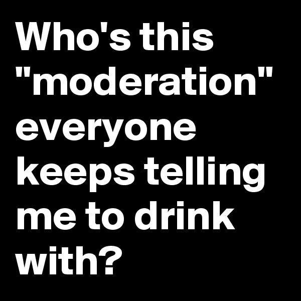 """Who's this """"moderation"""" everyone keeps telling me to drink with?"""