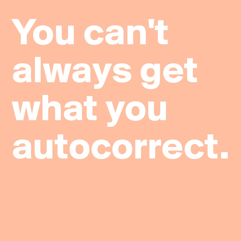You can't always get what you autocorrect.