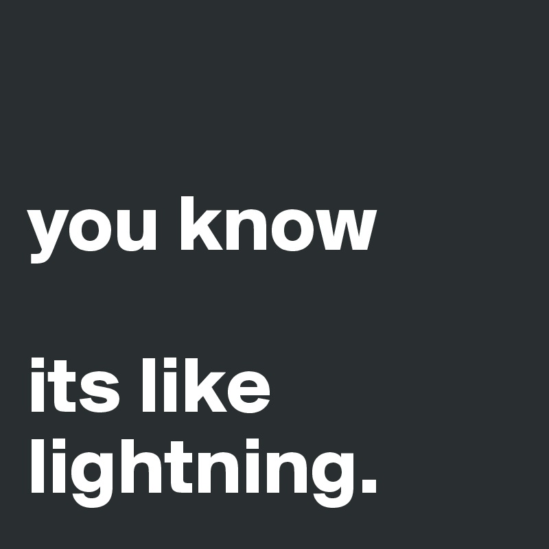 you know   its like lightning.