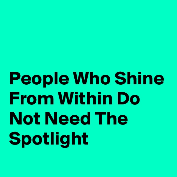 People Who Shine From Within Do Not Need The Spotlight