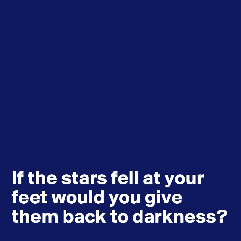 If the stars fell at your feet would you give them back to darkness?