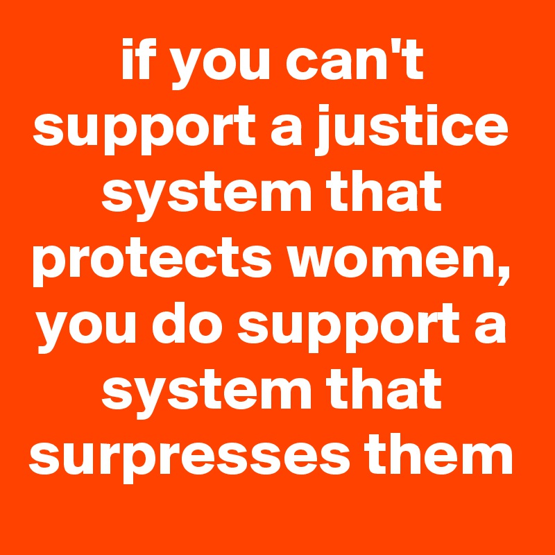 if you can't support a justice system that protects women, you do support a system that surpresses them