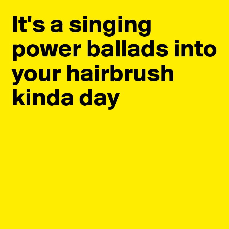 It's a singing power ballads into your hairbrush kinda day