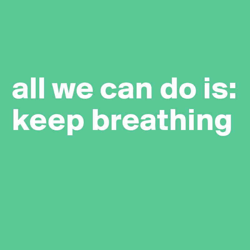 All We Can Do Is Keep Breathing Post By Cbah On Boldomatic