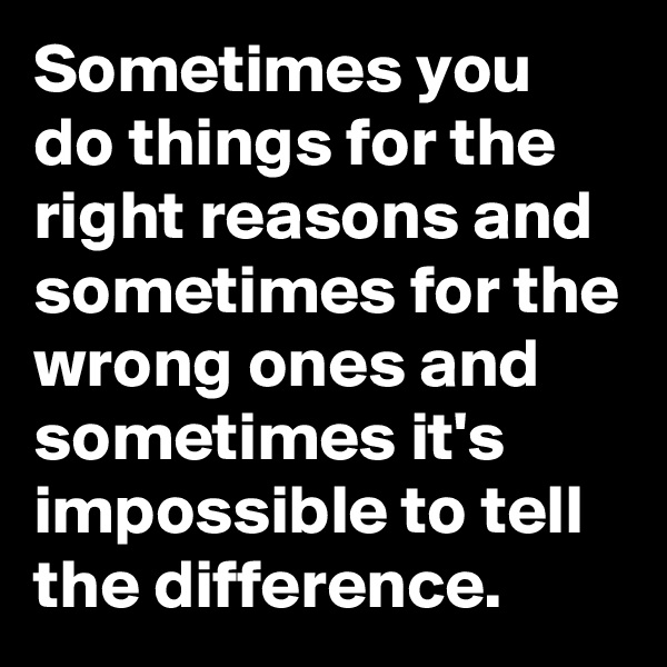 Sometimes you do things for the right reasons and sometimes for the wrong ones and sometimes it's impossible to tell the difference.