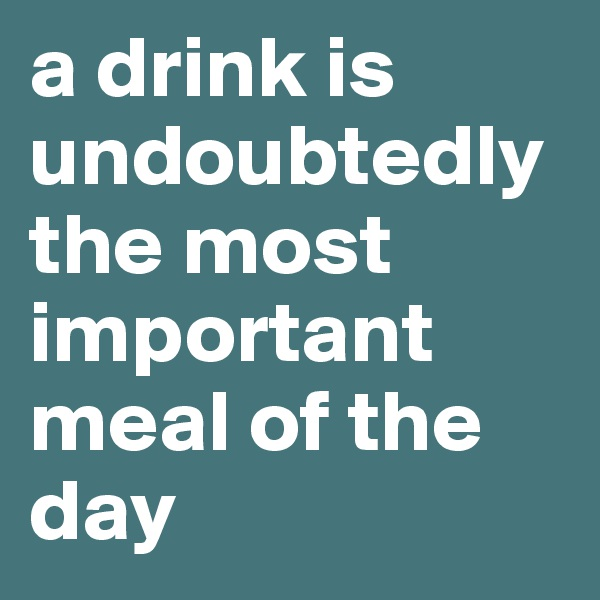 a drink is undoubtedly the most important meal of the day