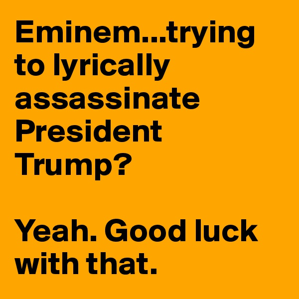 Eminem...trying to lyrically assassinate President Trump?   Yeah. Good luck with that.