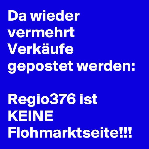 Da wieder vermehrt Verkäufe gepostet werden:  Regio376 ist KEINE Flohmarktseite!!!