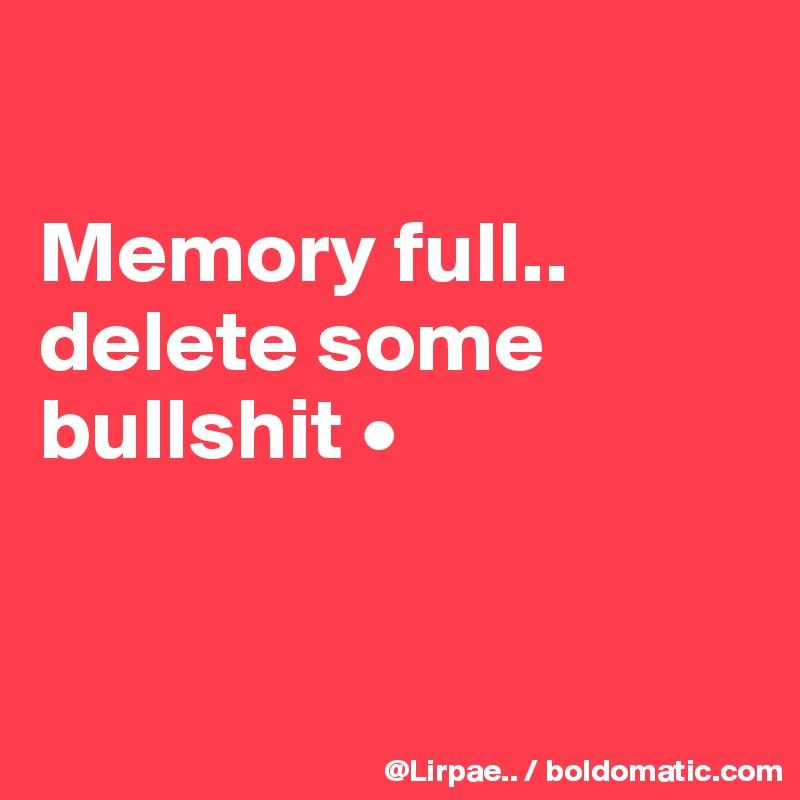 Memory full.. delete some bullshit •