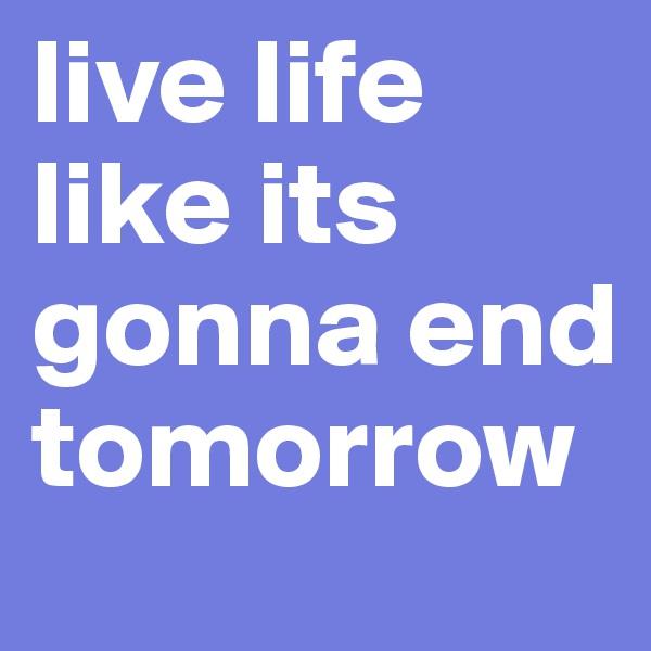 live life  like its gonna end tomorrow