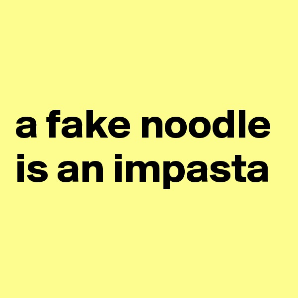 a fake noodle is an impasta