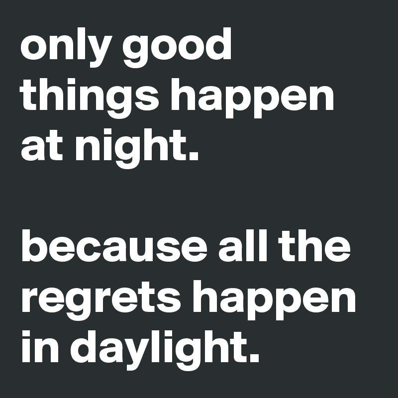 only good things happen at night.  because all the regrets happen in daylight.