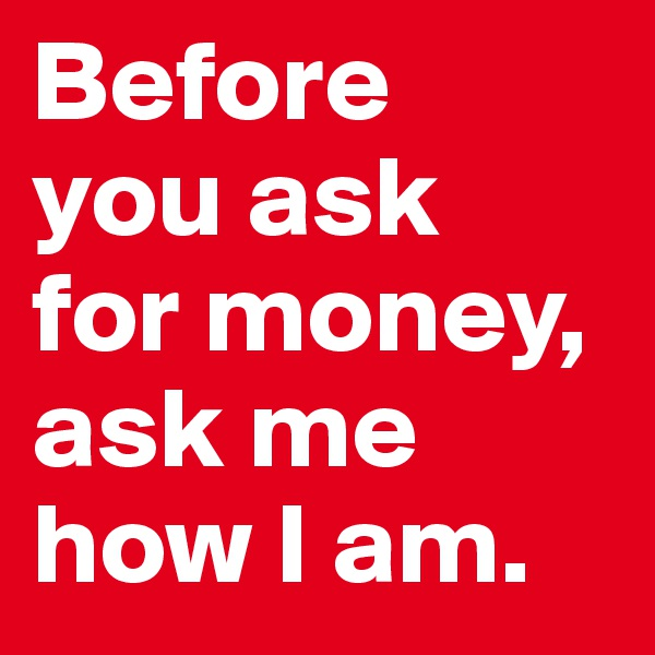 Before  you ask  for money, ask me how I am.