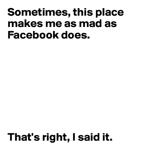 Sometimes, this place makes me as mad as Facebook does.         That's right, I said it.