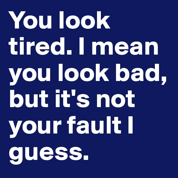 You look tired. I mean you look bad, but it's not your fault I guess.