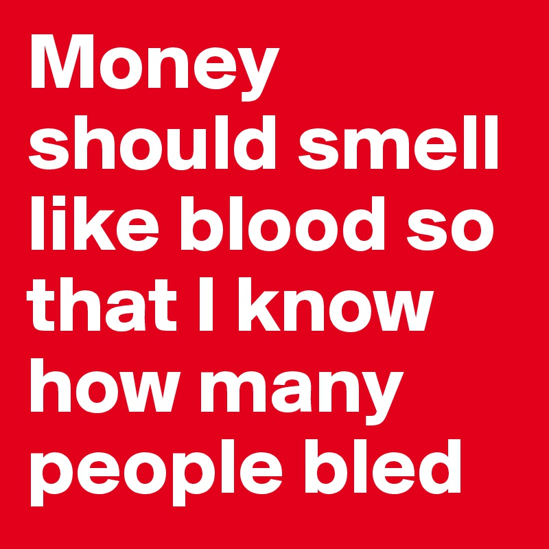Money should smell like blood so that I know how many people bled