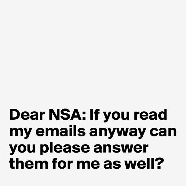 Dear NSA: If you read my emails anyway can you please answer them for me as well?