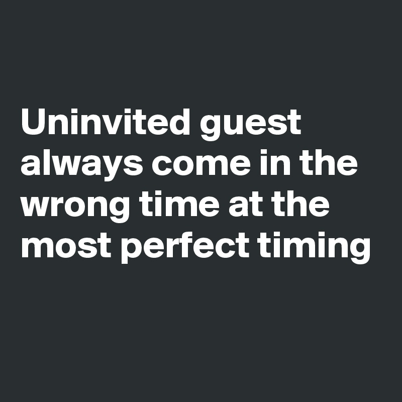 Uninvited guest always come in the wrong time at the most perfect timing