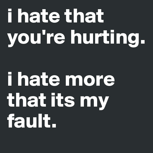 i hate that you're hurting.   i hate more that its my fault.