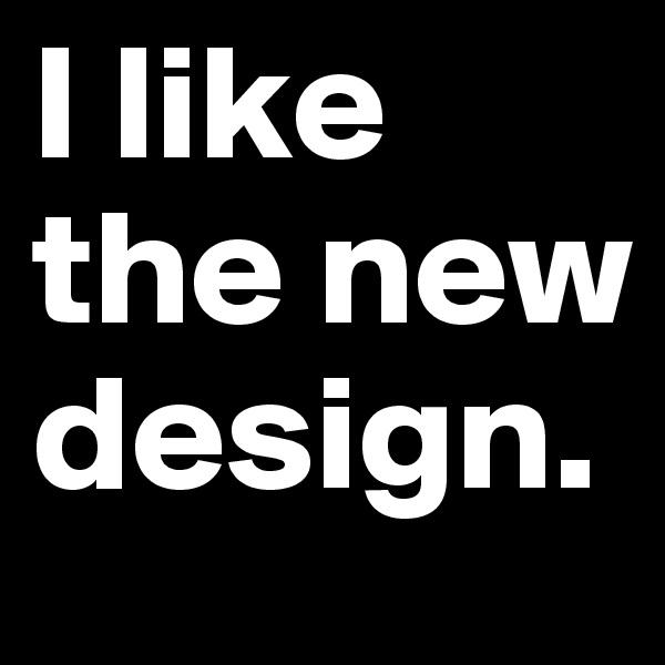 I like the new design.